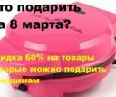 Что подарить на 8 марта? Скидка 60% на товары которые можно подарить женщинам